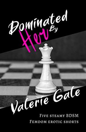 Dominated By Her: Five steamy BDSM femdom erotic shorts by Valerie Gale