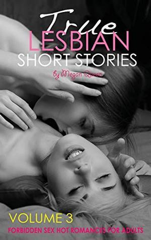 True LESBIAN SHORT STORIES - Volume 3: Forbidden Sex Hot Romances for Adults by Megan Queen