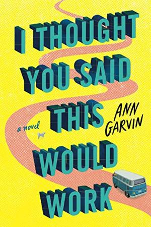 I Thought You Said This Would Work: A Novel by Ann Wertz Garvin