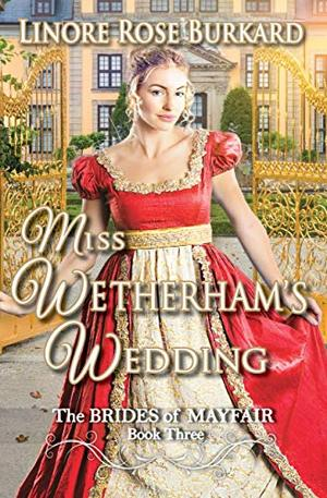 Miss Wetherham's Wedding: Clean and Sweet Regency Romance : The Brides of Mayfair, Book Three by Linore Rose Burkard