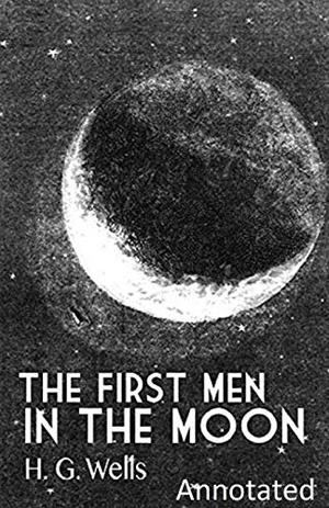 The First Men in the Moon Annotated by H G Wells
