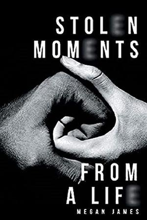 Stolen moments from a life by Megan James