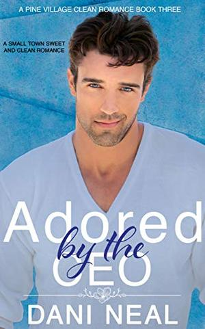 Adored by the CEO: A Small Town Sweet and Clean Romance by Dani Neal