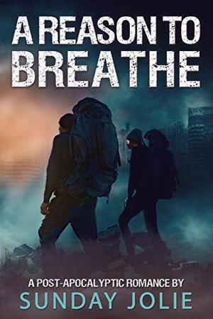 A Reason to Breathe: A Post-Apocalyptic Romance by Sunday Jolie