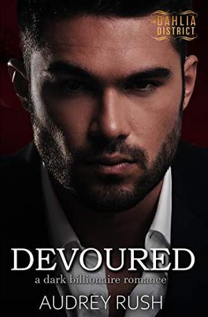 Devoured: A Dark Billionaire Romance (The Dahlia District) by Audrey Rush