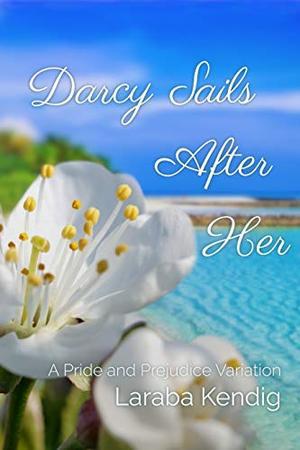Darcy Sails After Her: A Pride and Prejudice Variation by Laraba Kendig