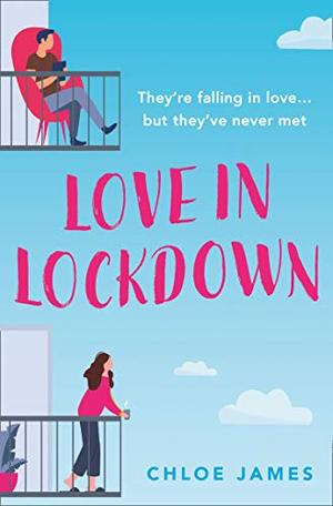 Love in Lockdown: They're falling in love, but they've never met. A feel-good, uplifting romance book to curl up with by Chloe James, Fiona Woodifield
