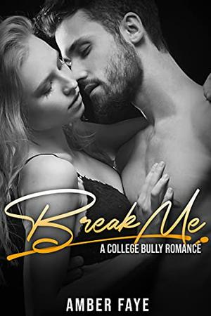 Break Me: A College Bully Romance by Amber Faye