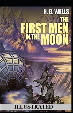 The First Men in the Moon Illustrated by H G Wells