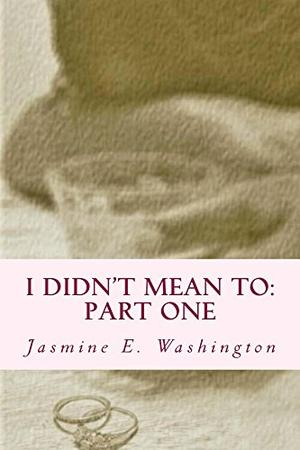 I Didn't Mean To: Part One by Jasmine E. Washington
