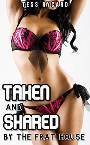 Taken and Shared by the Frat House: Multiple Partner Erotica by Tess Rycard