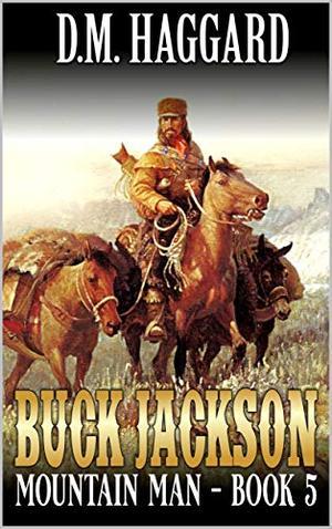 Buck Jackson: Mountain Man: Journey: A Fifth Mountain Man Adventure by D.M. Haggard