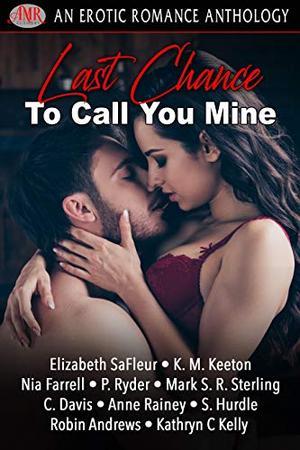 Last Chance To Call You Mine by Elizabeth SaFleur, K.M. Keeton, Nia Farrell, Mark S. R. Sterling, C. Davis, Anne Rainey, S. Hurdle, P. Ryder, Robin Andrews, Kathryn C. Kelly