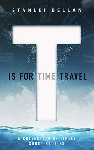 T Is for Time Travel by Stanlei Bellan