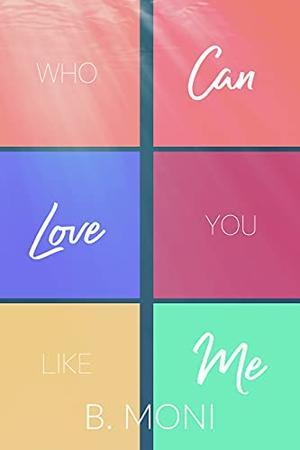 Who Can Love You Like Me by B. Moni