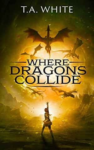 Where Dragons Collide by T.A. White