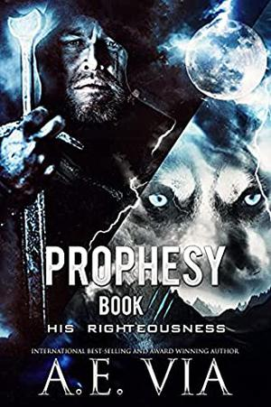 Prophesy: Book III: His Righteousness by A.E. Via