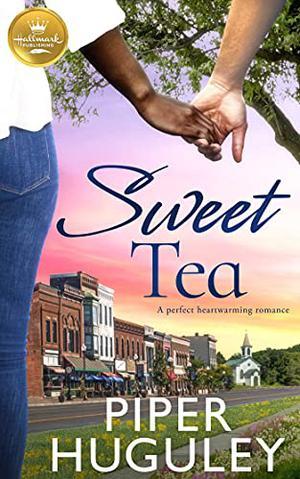 Sweet Tea: A perfect heartwarming romance from Hallmark Publishing by Piper Huguley