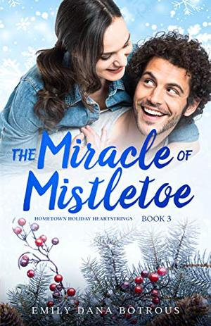 The Miracle of Mistletoe: A small-town Christian romance by Emily Dana Botrous