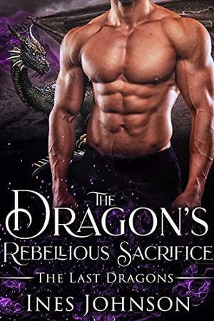 The Dragon's Rebellious Sacrifice: a Dragon Shifter Romance by Ines Johnson