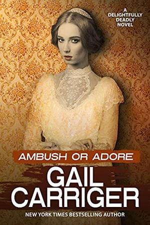 Ambush or Adore: A Delightfully Deadly Novel by Gail Carriger