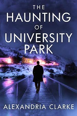 The Haunting of University Park by Alexandria Clarke
