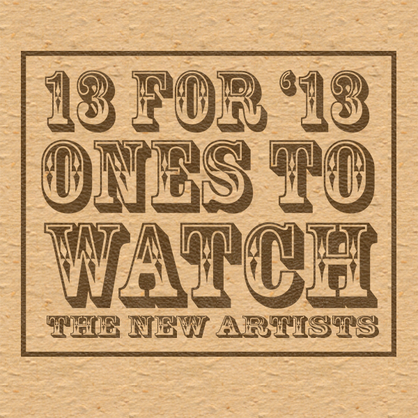 13 For 13: Ones To Watch in 2013 - The New Artists