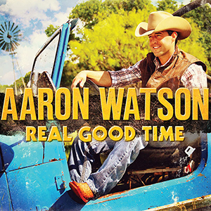 """Album Review: Aaron Watson - """"Real Good Time"""""""