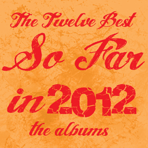 The 12 Best in 2012...So Far - The Albums