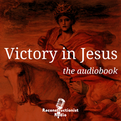 Victory-in-Jesus-The-Bright-Hope-of-Postmillennialism-greg-bahnsen-Reconstructionist-Radio-Audiobook-podcast-250