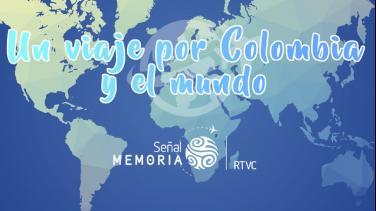 Un viaje por Colombia y el mundo con Señal Memoria