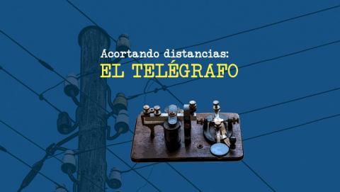 Acortando distancias: el telégrafo