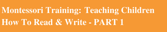 Part 1 - Montessori Teacher Education: Teaching Children How To Read & Write