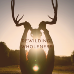 ReWilding Wholeness-March 2019