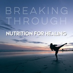 Breaking Through - Nutrition for Healing