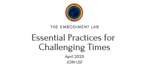 The Embodiment Lab April 2020: Essential Practices For Challenging Times