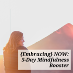 {Embracing} NOW: 5-Day Mindfulness Booster