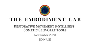 Embodiment Lab November 2020: Restorative Stillness & Movement: Somatic Self Care Tools