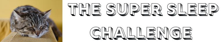 The Super Sleep Challenge
