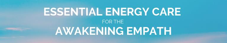 Essential Energy Care For The Awakening Empath
