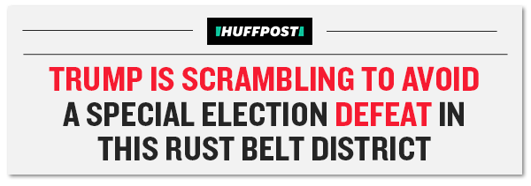 Huffington Post: Trump Is Scrambling To Avoid A Special Election Defeat In This Rust Belt District