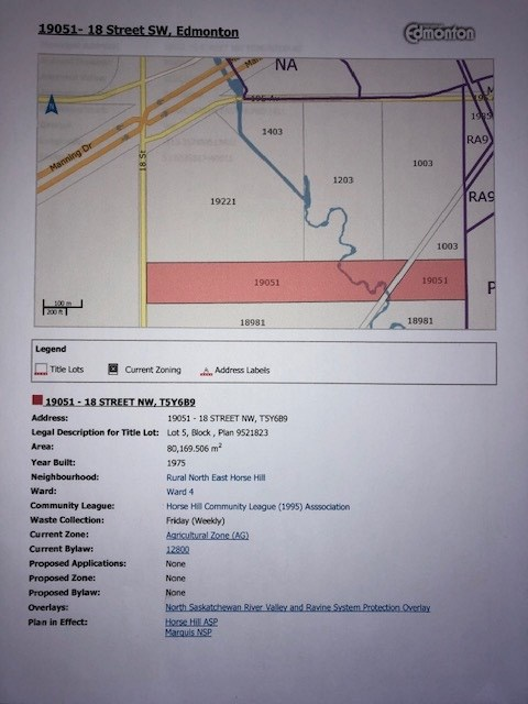 19.79 acres, more or less, located at 19051 - 18 Street NW, Edmonton.  These lands are located in an already approved Area structure plan, called Horse Hill ASP Zoning Proposed for these lands in this ASP is residential & multifamily.  There is semi-bungalow house on these lands. 1975 built home, 4 bedrooms home is dated and require major renovations.  Double detach garage and another single garage.