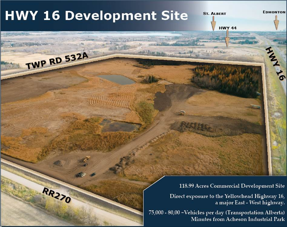 This 118 acre parcel of land is located on the corner of Yellowhead Trail and RR 270. Highway Commercial Zoned Land with great exposure.  Power and Gas on the west side of the property line.