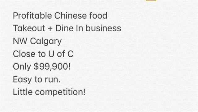 Profitable Takeout + Dine In Chinese food business in NW Calgary great location close to U of C.  The restaurant size is about 1500sf, you can easily put in 20-30 seats,  with Large commercial kitchen good for all kinds of food.  Total rent cost under $2500. Daily sales about $1000. Driver paid by tips. Great business for one person or a couple with decent income. Very easy to run with very little competition. Current owner works 6 days a week, 10 months a year from Sep-June. Price includes all inventory and equipment.