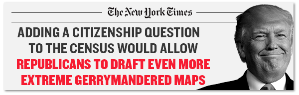New York Times: Adding a citizenship question to the census would allow Republicans to draft even more extreme gerrymandered maps