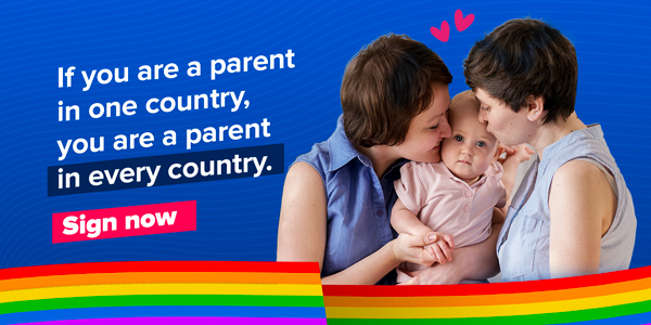 The image portrays a rainbow family and reads: If you are a parent in one country, you are a parent in every country. Sign now