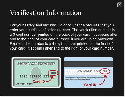 For your safety and security, Color of Change requires that you enter your card's verification number.  The verification number is a 3-digit number printed on the back of your card.  It appears after and to the right of your card number.  If you are using American Express, the number is a 4-digit number printed on the front of your card.  It appears after and to the right of your card number.