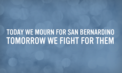 Today we mourn for San Bernardino. Tomorrow we fight for them.