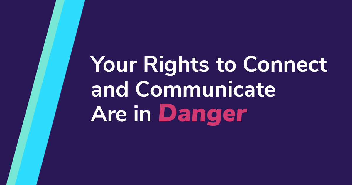 Your Rights to Connect and Communicate are in Danger
