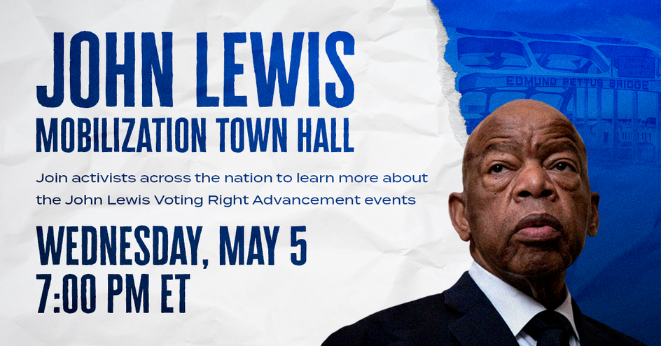 "Image of John Lewis, with text reading ""John Lewis Mobilization Town Hall. Join activists across the nation to learn more about the John Lewis Voting Right Advancement events. Wednesday, May 5, 7:00 PM ET"""
